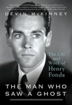 The Man Who Saw a Ghost: The Life and Work of Henry Fonda by Devin McKinney