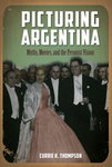 Picturing Argentina: Myths, Movies, and the Peronist Vision by Currie K. Thompson