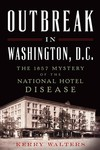 Outbreak in Washington, DC: The 1857 Mystery of the National Hotel Disease by Kerry S. Walters