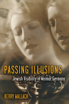 Passing Illusions: Jewish Visibility in Weimar Germany
