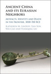 Ancient China and its Eurasian Neighbors: Artifacts, Identity, and Death in the Frontier, 3000-700 BCE