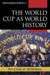 The World Cup as World History by William D. Bowman
