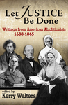 Let Justice Be Done: Writings from American Abolitionists, 1688-1865