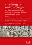 Archaeology of a World of Changes: Late Roman and Early Byzantine Architecture, Sculpture and Landscapes