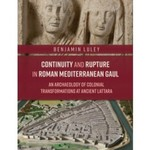 Continuity and Rupture in Roman Mediterranean Gaul: An Archaeology of Colonial Transformations at Ancient Lattara by Benjamin P. Luley