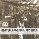 Slaves, Soldiers, Citizens: African American Artifacts of the Civil War Era by Lauren H. Roedner, Angelo Scarlato, Scott Hancock, Jordan G. Cinderich, Tricia M. Runzel, Avery C. Lentz, Brian D. Johnson, Lincoln M. Fitch, and Michele B. Seabrook